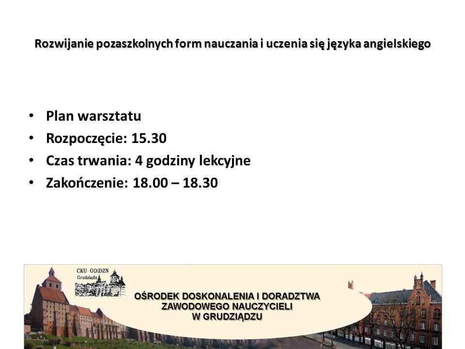 Rozwijanie pozaszkolnych form nauczania i uczenia się języka angielskiego Plan warsztatu Rozpoczęcie: 15.30 Czas trwania: 4 godziny lekcyjne Zakończenie: 18.00 – 18.30