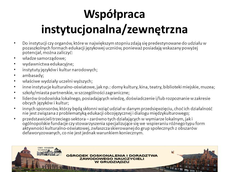 Współpraca instytucjonalna/zewnętrzna Do instytucji czy organów, które w największym stopniu zdają się predestynowane do udziału w pozaszkolnych formach edukacji językowej uczniów, ponieważ posiadają wskazany powyżej potencjał, można zaliczyć: władze samorządowe; wydawnictwa edukacyjne; instytuty języków i kultur narodowych; ambasady; właściwe wydziały uczelni wyższych; inne instytucje kulturalno-oświatowe, jak np.: domy kultury, kina, teatry, biblioteki miejskie, muzea; szkoły/miasta partnerskie, w szczególności zagraniczne; liderów środowiska lokalnego, posiadających wiedzę, doświadczenie i/lub rozpoznanie w zakresie obcych języków i kultur; innych sponsorów, którzy będą skłonni wziąć udział w danym przedsięwzięciu, choć ich działalność nie jest związana z problematyką edukacji obcojęzycznej i dialogu międzykulturowego; przedstawicieli trzeciego sektora – zarówno tych działających w wymiarze lokalnym, jak i ogólnopolskie fundacje czy stowarzyszenia specjalizujące się we wspieraniu różnego typu form aktywności kulturalno-oświatowej, zwłaszcza skierowanej do grup społecznych z obszarów defaworyzowanych, co nie jest jednak warunkiem koniecznym.