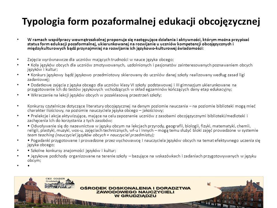 Typologia form pozaformalnej edukacji obcojęzycznej W ramach współpracy wewnątrzszkolnej proponuje się następujące działania i aktywności, którym można przypisać status form edukacji pozaformalnej, ukierunkowanej na rozwijanie u uczniów kompetencji obcojęzycznych i międzykulturowych bądź przynajmniej na rozwijanie ich językowo-kulturowej świadomości: Zajęcia wyrównawcze dla uczniów mających trudności w nauce języka obcego; Koła języków obcych dla uczniów zmotywowanych, uzdolnionych i pasjonatów zainteresowanych poznawaniem obcych języków i kultur; Konkurs językowy bądź językowo przedmiotowy skierowany do uczniów danej szkoły realizowany według zasad ligi zadaniowej; Dodatkowe zajęcia z języka obcego dla uczniów klasy VI szkoły podstawowej i III gimnazjum ukierunkowane na przygotowanie ich do testów językowych wchodzących w skład egzaminów kończących dany etap edukacyjny; Wkraczanie na lekcji języków obcych w pozaklasową przestrzeń szkoły; Konkursy czytelnicze dotyczące literatury obcojęzycznej na danym poziomie nauczania – na poziomie biblioteki mogą mieć charakter ilościowy, na poziomie nauczyciela języka obcego – jakościowy; Prelekcje i akcje aktywizujące, mające na celu zapoznanie uczniów z zasobami obcojęzycznymi biblioteki/medioteki i zachęcenia ich do korzystania z tych zasobów; Odwoływanie się do nazewnictwa w języku obcym na lekcjach przyrody, geografii, biologii, fizyki, matematyki, chemii, religii, plastyki, muzyki, wos-u, zajęciach technicznych, wf-u i innych – mogą temu służyć bloki zajęć prowadzone w systemie team teaching (nauczyciel języków obcych + nauczyciel przedmiotu); Pogadanki przygotowane i prowadzone przez wychowawcę i nauczyciela języków obcych na temat efektywnego uczenia się języka obcego; Szkolne konkursy znajomości języków i kultur; Językowe podchody organizowane na terenie szkoły – bazujące na wskazówkach i zadaniach przygotowywanych w języku obcym;