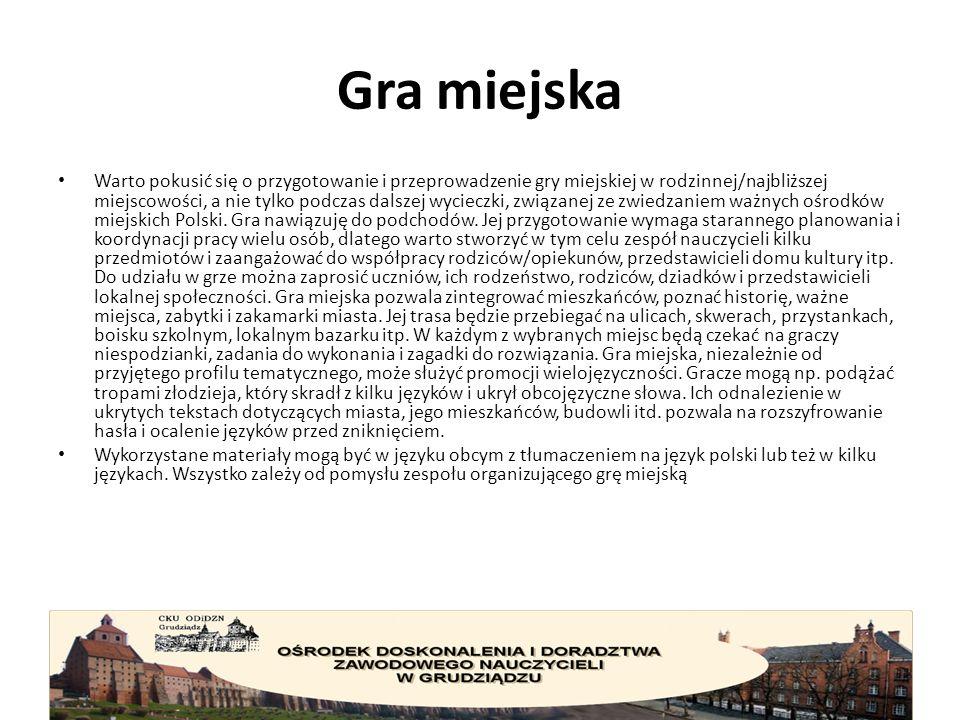 Gra miejska Warto pokusić się o przygotowanie i przeprowadzenie gry miejskiej w rodzinnej/najbliższej miejscowości, a nie tylko podczas dalszej wycieczki, związanej ze zwiedzaniem ważnych ośrodków miejskich Polski.