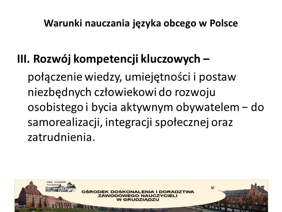 Warunki nauczania języka obcego w Polsce Kompetencje kluczowe współcześnie to: porozumiewanie się w języku ojczystym, porozumiewanie się w językach obcych, kompetencje matematyczne i podstawowe kompetencje naukowo- techniczne, kompetencje informatyczne, umiejętność uczenia się, kompetencje społeczne i obywatelskie, inicjatywność i przedsiębiorczość, świadomość i ekspresja kulturalna, kompetencja międzykulturowa - umiejętność porozumiewania się w językach obcych, kompetencje społeczne i obywatelskie oraz świadomość i ekspresja kulturalna.