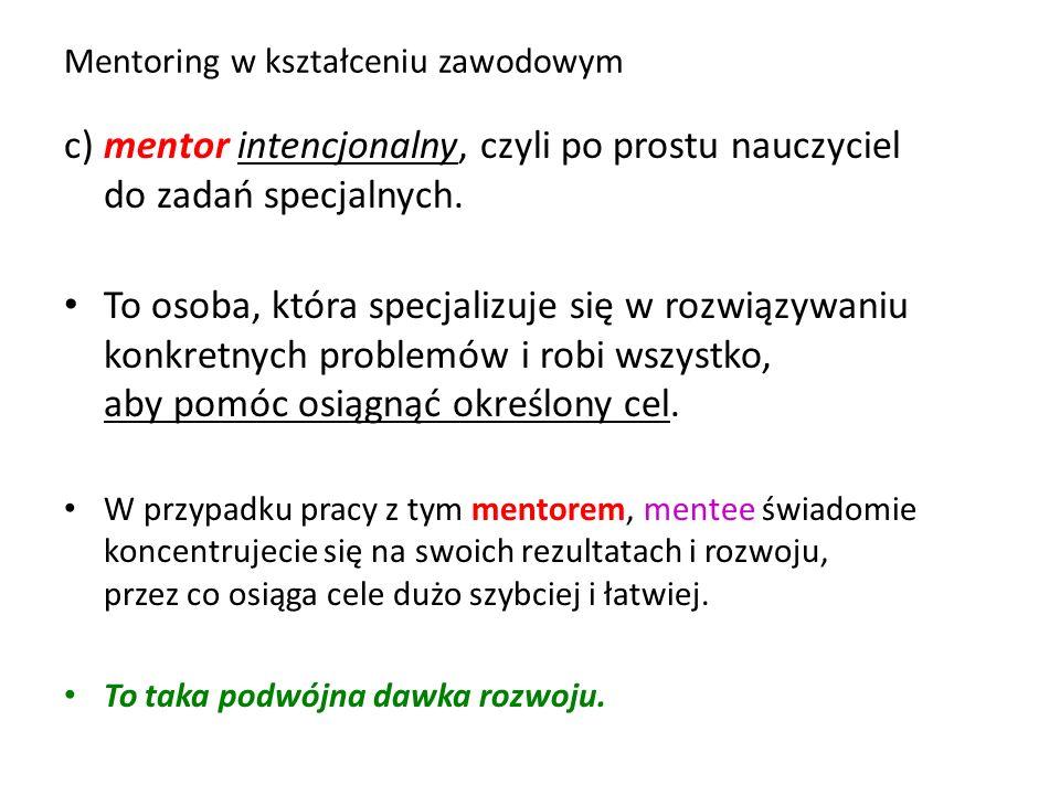 Mentoring w kształceniu zawodowym c) mentor intencjonalny, czyli po prostu nauczyciel do zadań specjalnych. To osoba, która specjalizuje się w rozwiąz