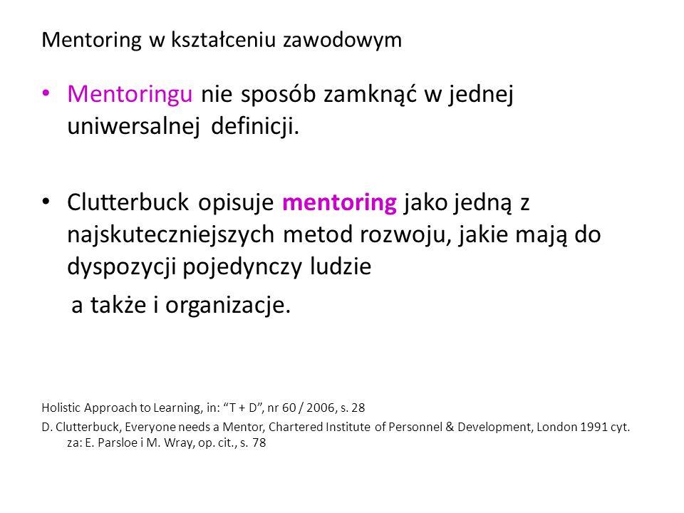Mentoring w kształceniu zawodowym Mentoringu nie sposób zamknąć w jednej uniwersalnej definicji. Clutterbuck opisuje mentoring jako jedną z najskutecz