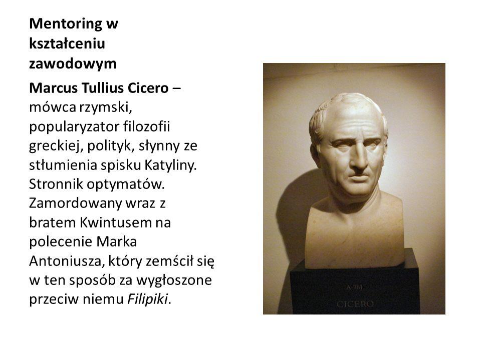 Mentoring w kształceniu zawodowym Marcus Tullius Cicero – mówca rzymski, popularyzator filozofii greckiej, polityk, słynny ze stłumienia spisku Katyli