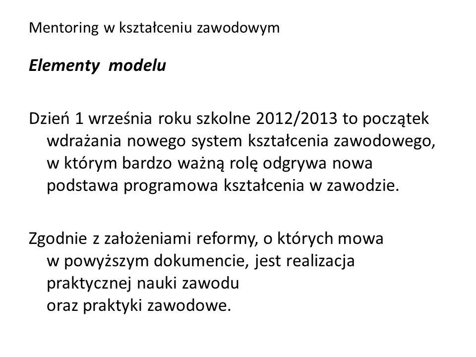 Mentoring w kształceniu zawodowym Elementy modelu Dzień 1 września roku szkolne 2012/2013 to początek wdrażania nowego system kształcenia zawodowego,