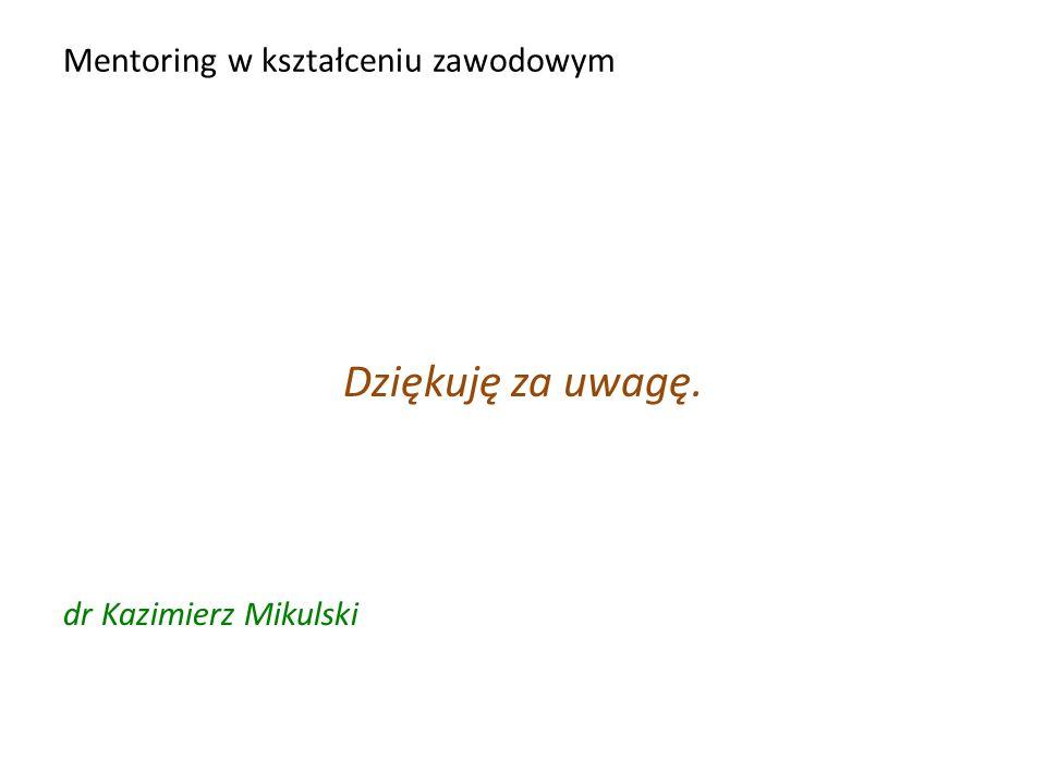Mentoring w kształceniu zawodowym Dziękuję za uwagę. dr Kazimierz Mikulski