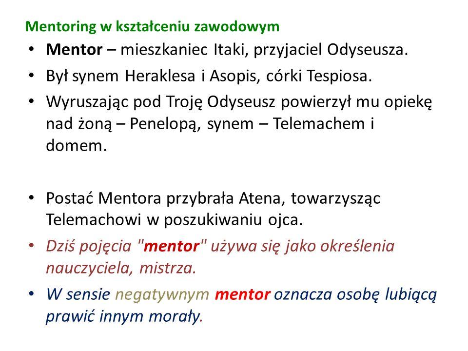 Mentoring w kształceniu zawodowym Mentor – mieszkaniec Itaki, przyjaciel Odyseusza. Był synem Heraklesa i Asopis, córki Tespiosa. Wyruszając pod Troję