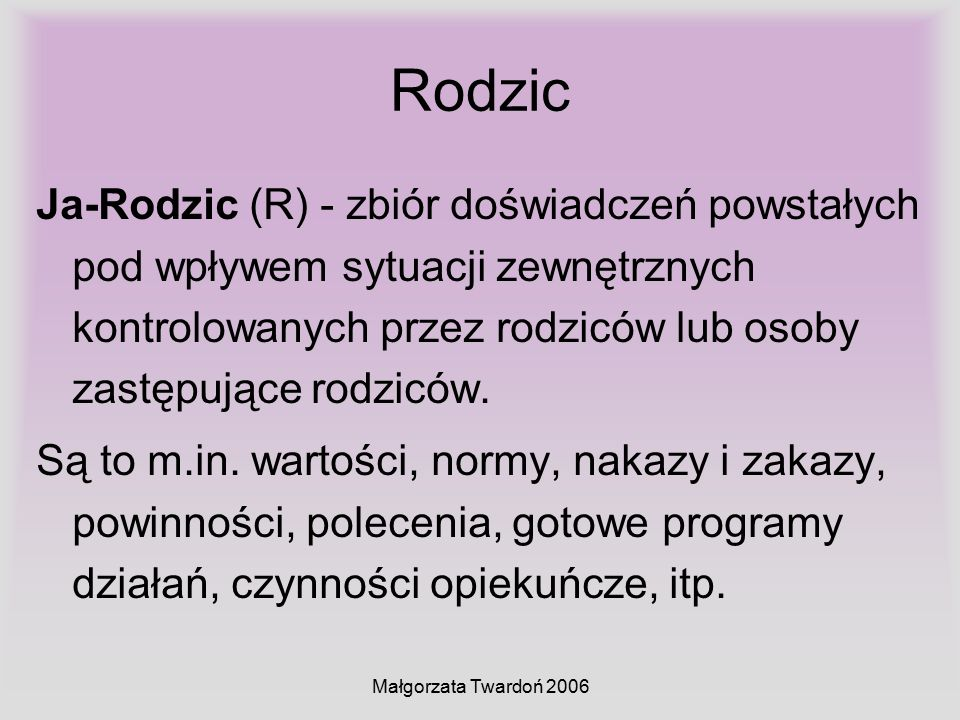Małgorzata Twardoń 2006 Rodzic Ja-Rodzic (R) - zbiór doświadczeń powstałych pod wpływem sytuacji zewnętrznych kontrolowanych przez rodziców lub osoby