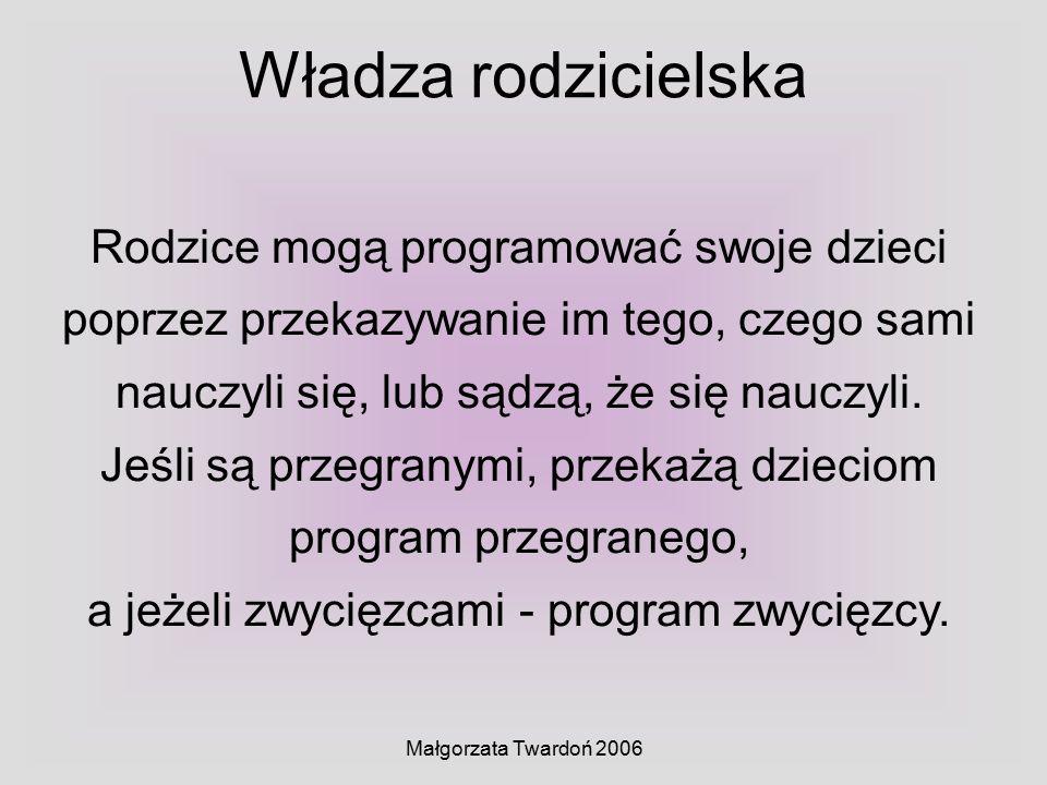Małgorzata Twardoń 2006 Rodzice mogą programować swoje dzieci poprzez przekazywanie im tego, czego sami nauczyli się, lub sądzą, że się nauczyli. Jeśl