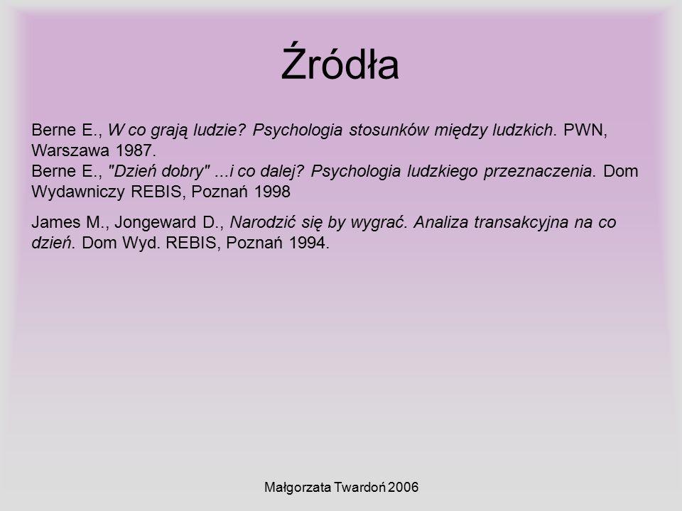 Małgorzata Twardoń 2006 Źródła Berne E., W co grają ludzie? Psychologia stosunków między ludzkich. PWN, Warszawa 1987. Berne E.,