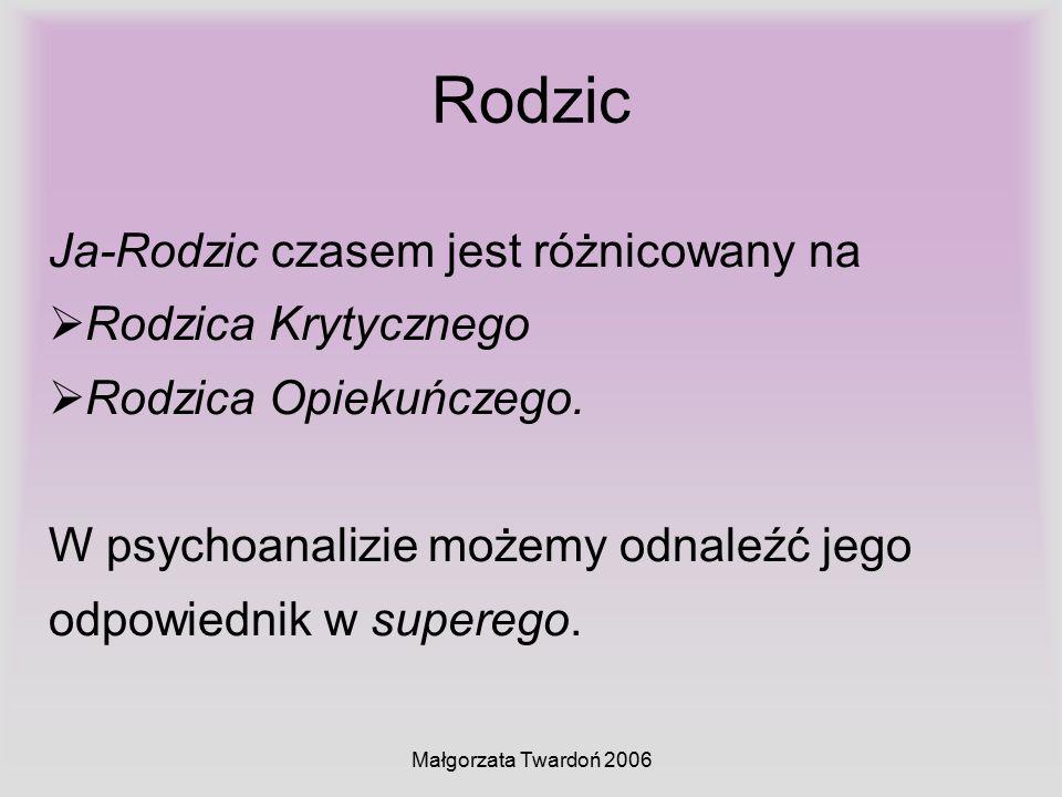 Małgorzata Twardoń 2006 Rodzic Ja-Rodzic czasem jest różnicowany na  Rodzica Krytycznego  Rodzica Opiekuńczego. W psychoanalizie możemy odnaleźć jeg