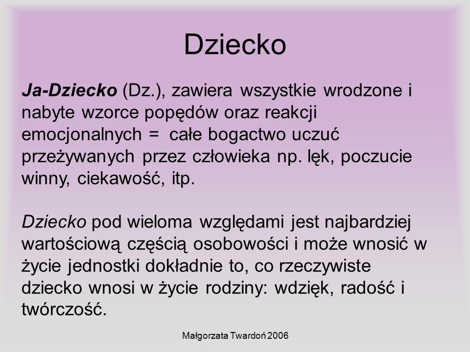 Małgorzata Twardoń 2006 Dziecko Ja-Dziecko (Dz.), zawiera wszystkie wrodzone i nabyte wzorce popędów oraz reakcji emocjonalnych = całe bogactwo uczuć