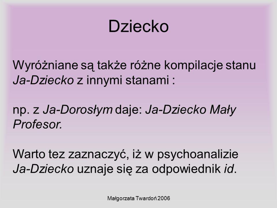 Małgorzata Twardoń 2006 Dziecko Wyróżniane są także różne kompilacje stanu Ja-Dziecko z innymi stanami : np. z Ja-Dorosłym daje: Ja-Dziecko Mały Profe