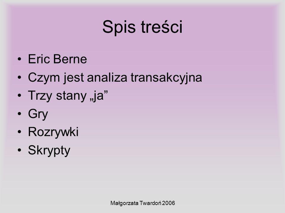"""Małgorzata Twardoń 2006 Spis treści Eric Berne Czym jest analiza transakcyjna Trzy stany """"ja"""" Gry Rozrywki Skrypty"""