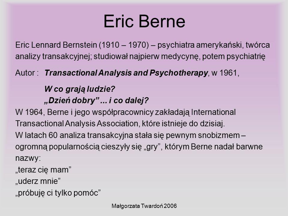Małgorzata Twardoń 2006 Eric Berne Eric Lennard Bernstein (1910 – 1970) – psychiatra amerykański, twórca analizy transakcyjnej; studiował najpierw med