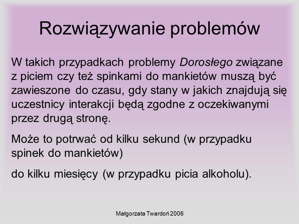 Małgorzata Twardoń 2006 Rozwiązywanie problemów W takich przypadkach problemy Dorosłego związane z piciem czy też spinkami do mankietów muszą być zawi