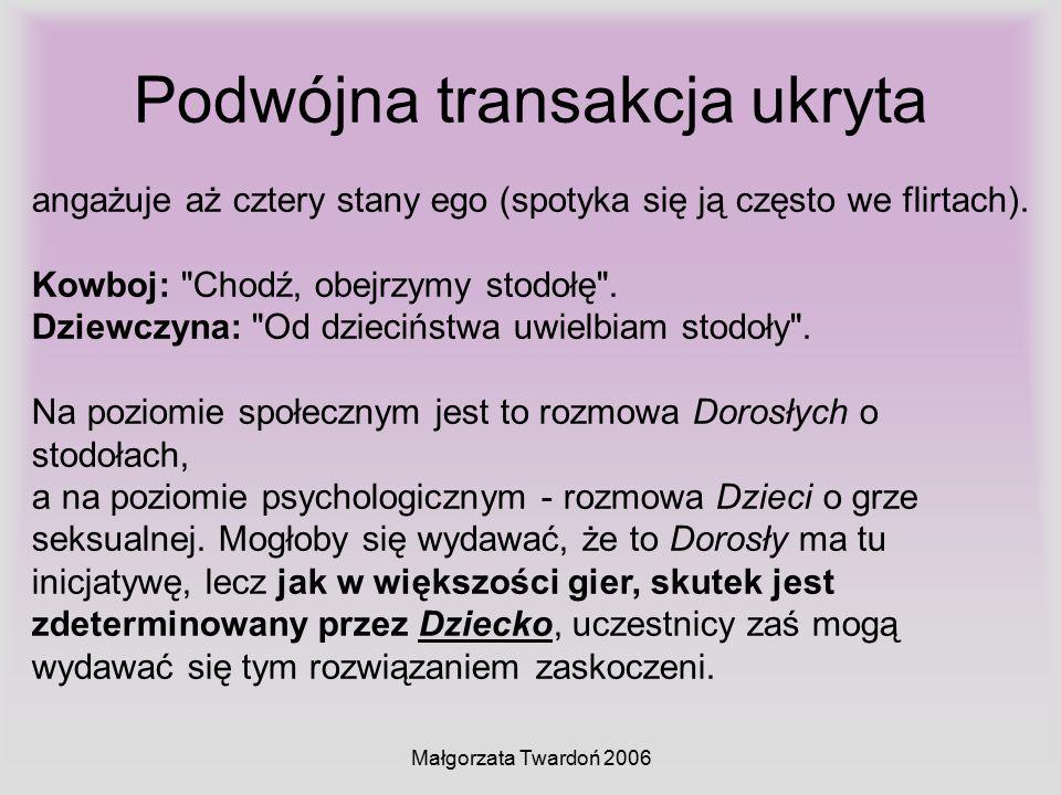 Małgorzata Twardoń 2006 Podwójna transakcja ukryta angażuje aż cztery stany ego (spotyka się ją często we flirtach). Kowboj: