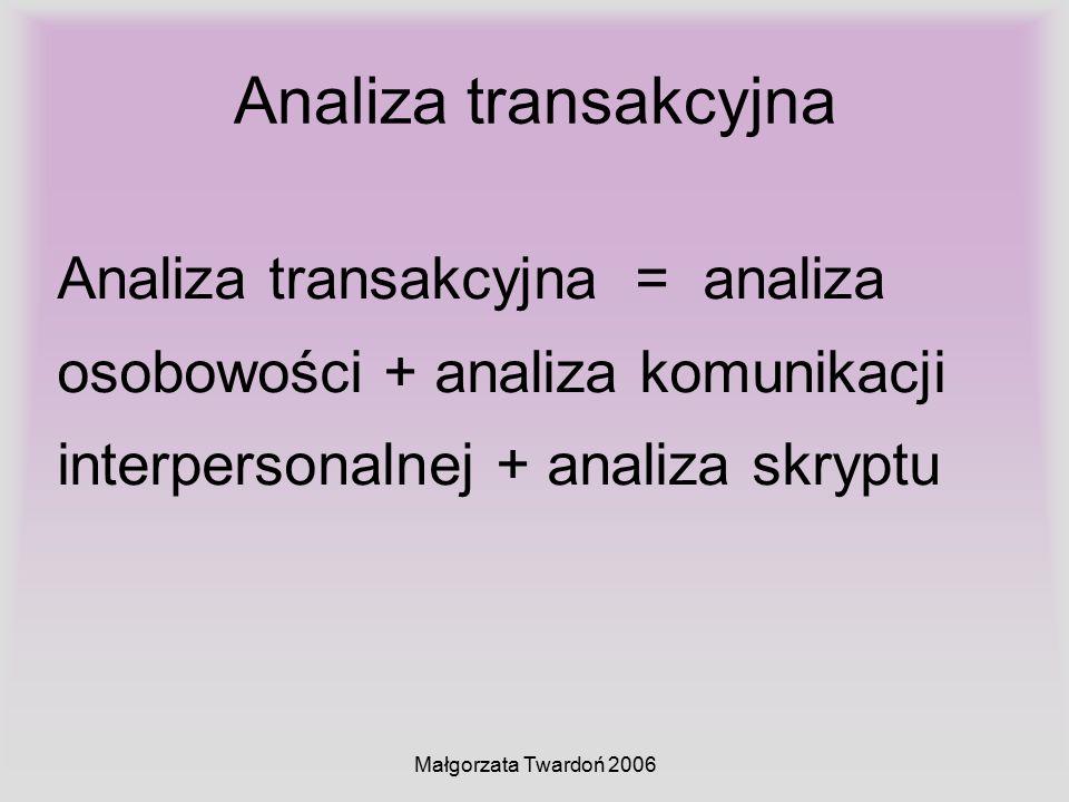 Małgorzata Twardoń 2006 Analiza transakcyjna Analiza transakcyjna = analiza osobowości + analiza komunikacji interpersonalnej + analiza skryptu
