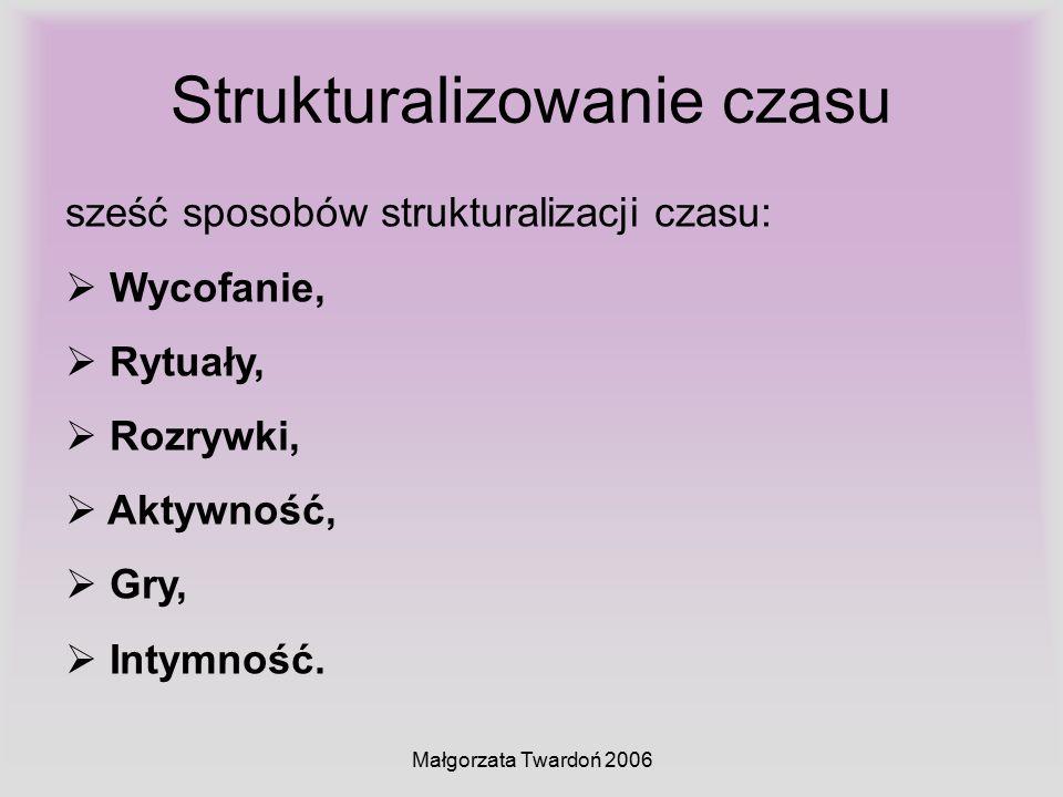Małgorzata Twardoń 2006 Strukturalizowanie czasu sześć sposobów strukturalizacji czasu:  Wycofanie,  Rytuały,  Rozrywki,  Aktywność,  Gry,  Inty