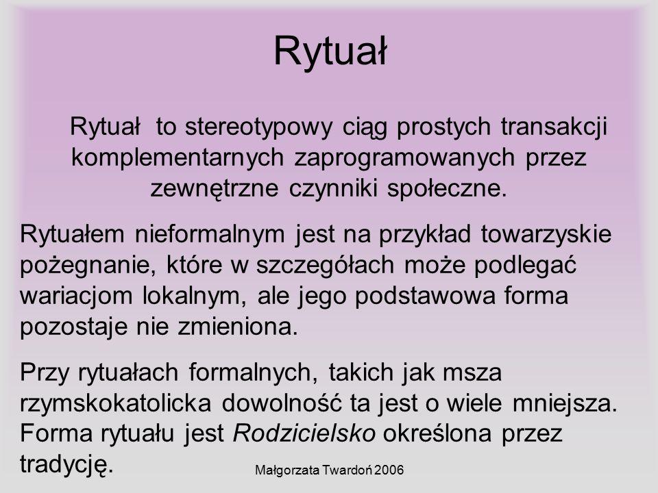 Małgorzata Twardoń 2006 Rytuał Rytuał to stereotypowy ciąg prostych transakcji komplementarnych zaprogramowanych przez zewnętrzne czynniki społeczne.