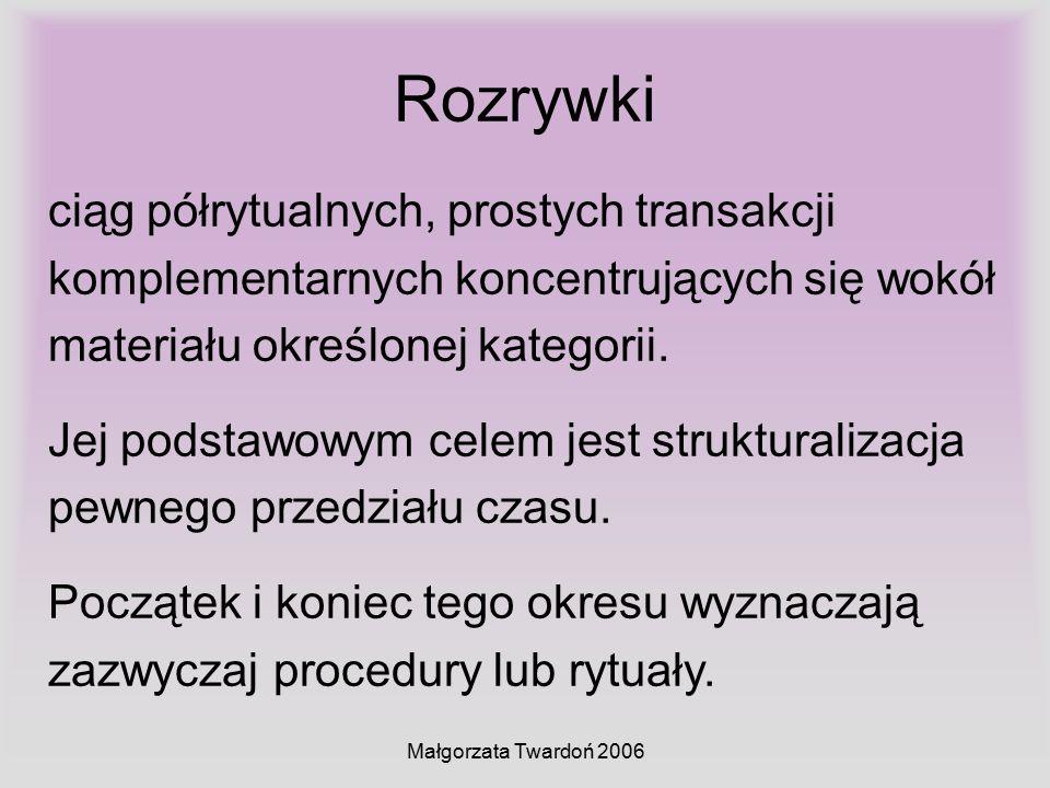 Małgorzata Twardoń 2006 Rozrywki ciąg półrytualnych, prostych transakcji komplementarnych koncentrujących się wokół materiału określonej kategorii. Je