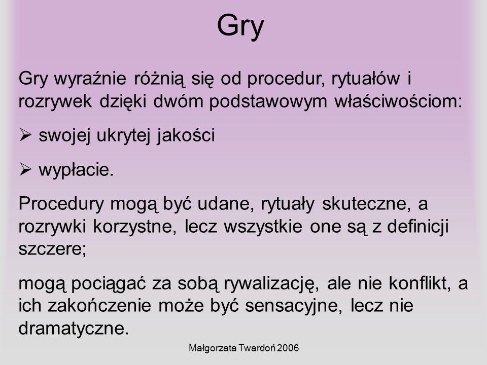 Małgorzata Twardoń 2006 Gry Gry wyraźnie różnią się od procedur, rytuałów i rozrywek dzięki dwóm podstawowym właściwościom:  swojej ukrytej jakości 