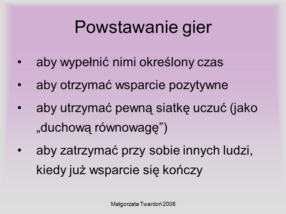 """Małgorzata Twardoń 2006 Powstawanie gier aby wypełnić nimi określony czas aby otrzymać wsparcie pozytywne aby utrzymać pewną siatkę uczuć (jako """"ducho"""