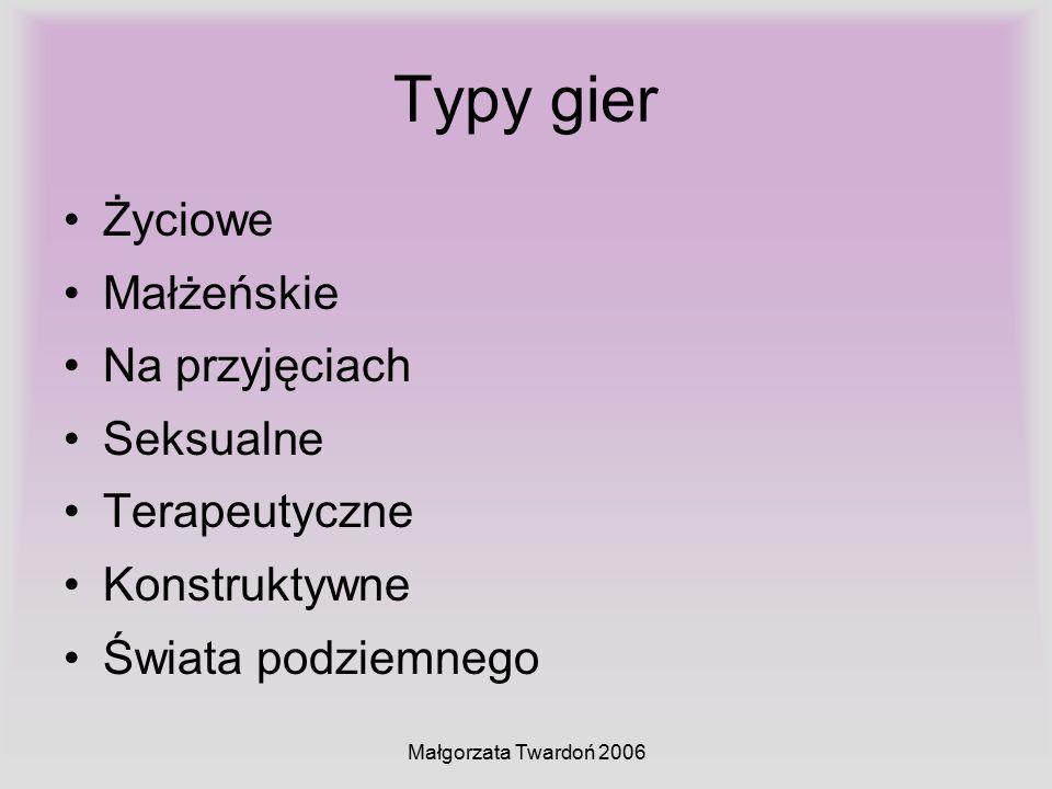 Małgorzata Twardoń 2006 Typy gier Życiowe Małżeńskie Na przyjęciach Seksualne Terapeutyczne Konstruktywne Świata podziemnego