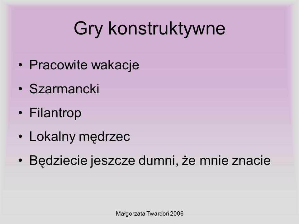 Małgorzata Twardoń 2006 Gry konstruktywne Pracowite wakacje Szarmancki Filantrop Lokalny mędrzec Będziecie jeszcze dumni, że mnie znacie