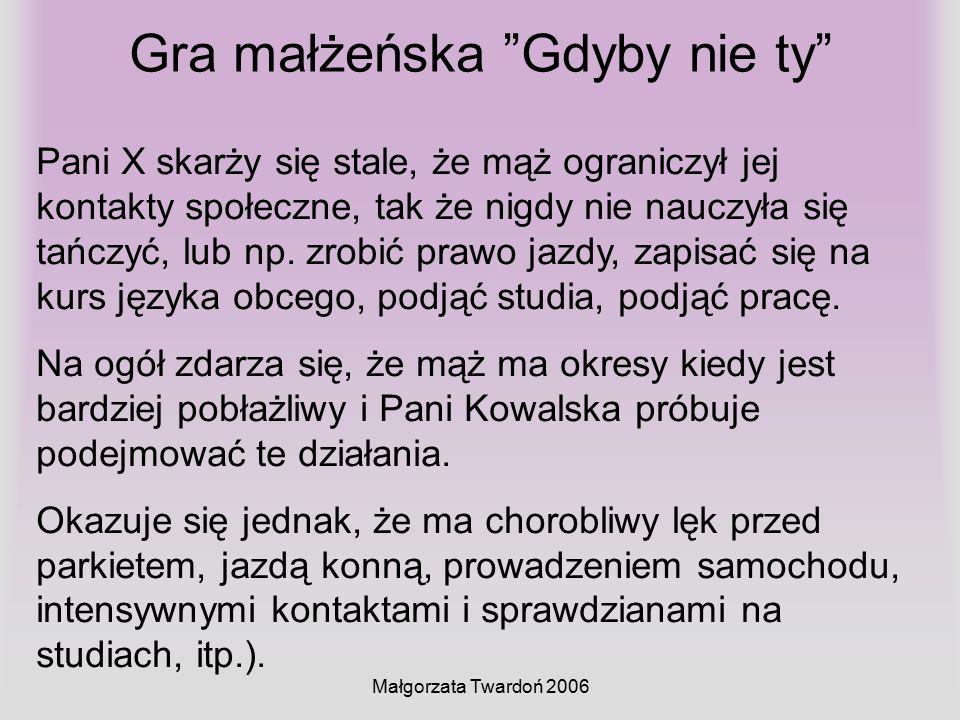 """Małgorzata Twardoń 2006 Gra małżeńska """"Gdyby nie ty"""" Pani X skarży się stale, że mąż ograniczył jej kontakty społeczne, tak że nigdy nie nauczyła się"""