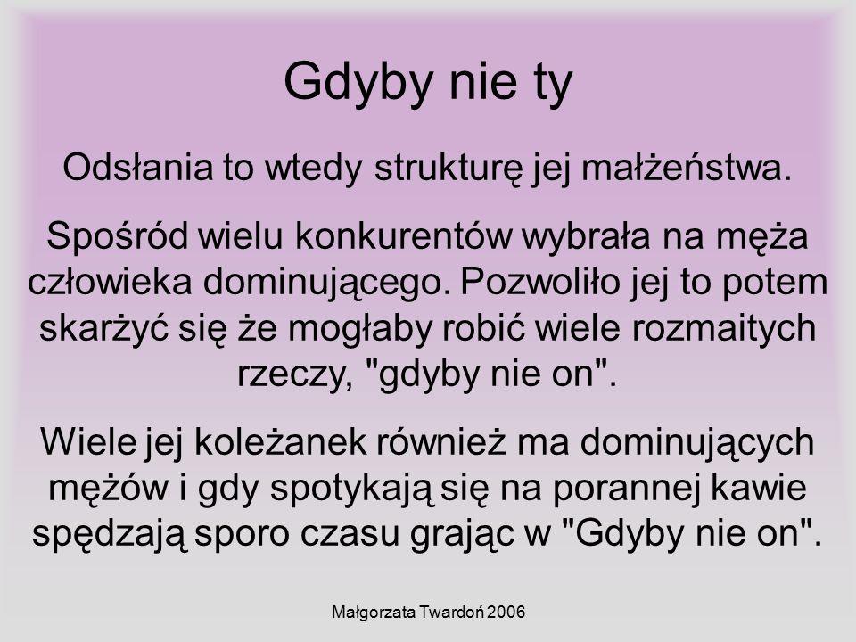 Małgorzata Twardoń 2006 Gdyby nie ty Odsłania to wtedy strukturę jej małżeństwa. Spośród wielu konkurentów wybrała na męża człowieka dominującego. Poz
