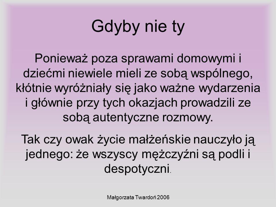 Małgorzata Twardoń 2006 Gdyby nie ty Ponieważ poza sprawami domowymi i dziećmi niewiele mieli ze sobą wspólnego, kłótnie wyróżniały się jako ważne wyd
