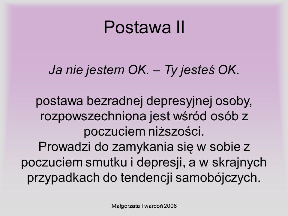 Małgorzata Twardoń 2006 Postawa II Ja nie jestem OK. – Ty jesteś OK. postawa bezradnej depresyjnej osoby, rozpowszechniona jest wśród osób z poczuciem