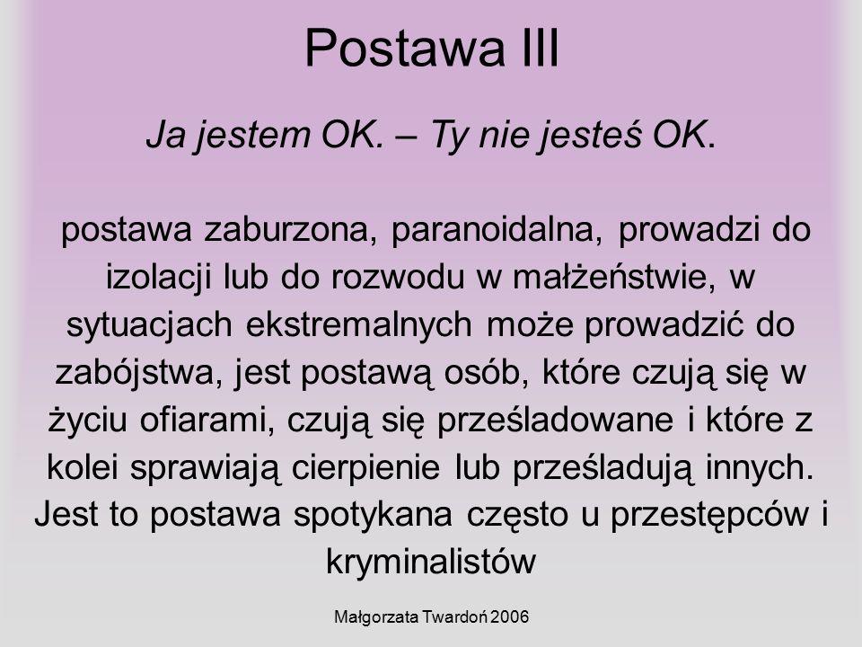 Małgorzata Twardoń 2006 Postawa III Ja jestem OK. – Ty nie jesteś OK. postawa zaburzona, paranoidalna, prowadzi do izolacji lub do rozwodu w małżeństw