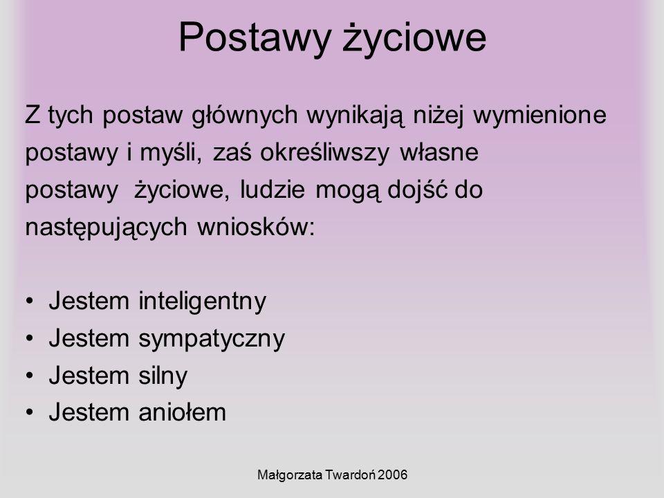 Małgorzata Twardoń 2006 Postawy życiowe Z tych postaw głównych wynikają niżej wymienione postawy i myśli, zaś określiwszy własne postawy życiowe, ludz