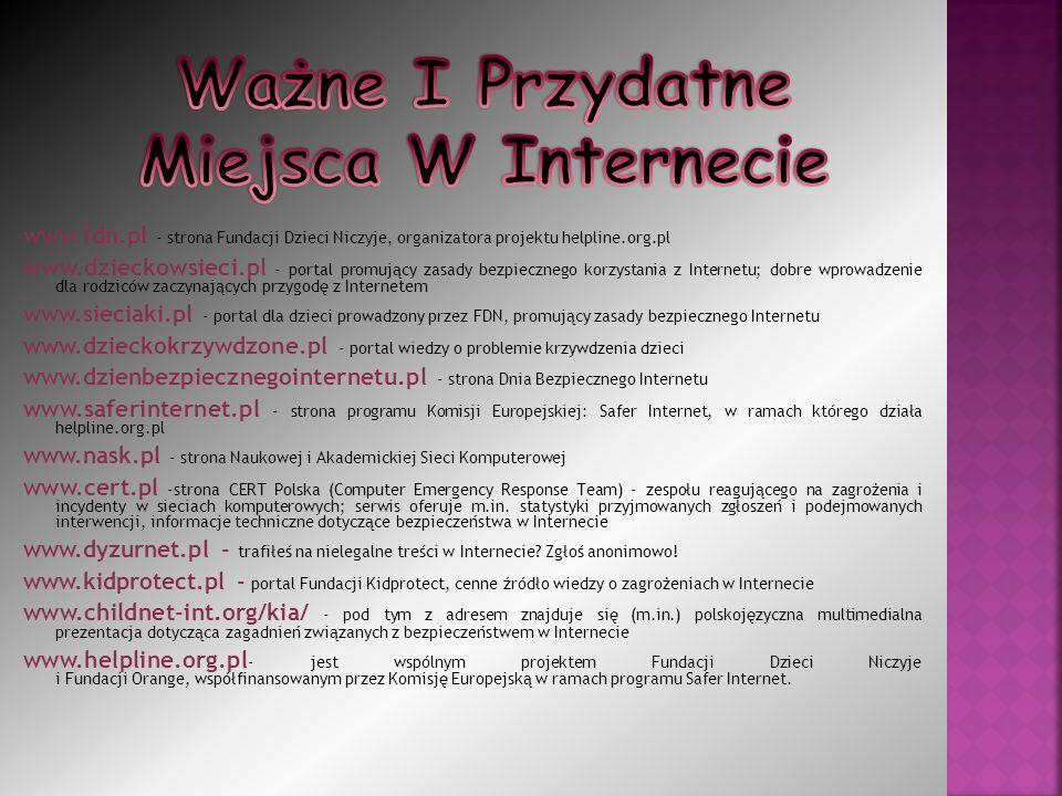 www.fdn.pl - strona Fundacji Dzieci Niczyje, organizatora projektu helpline.org.pl www.dzieckowsieci.pl - portal promujący zasady bezpiecznego korzystania z Internetu; dobre wprowadzenie dla rodziców zaczynających przygodę z Internetem www.sieciaki.pl - portal dla dzieci prowadzony przez FDN, promujący zasady bezpiecznego Internetu www.dzieckokrzywdzone.pl - portal wiedzy o problemie krzywdzenia dzieci www.dzienbezpiecznegointernetu.pl - strona Dnia Bezpiecznego Internetu www.saferinternet.pl - strona programu Komisji Europejskiej: Safer Internet, w ramach którego działa helpline.org.pl www.nask.pl - strona Naukowej i Akademickiej Sieci Komputerowej www.cert.pl -strona CERT Polska (Computer Emergency Response Team) - zespołu reagującego na zagrożenia i incydenty w sieciach komputerowych; serwis oferuje m.in.