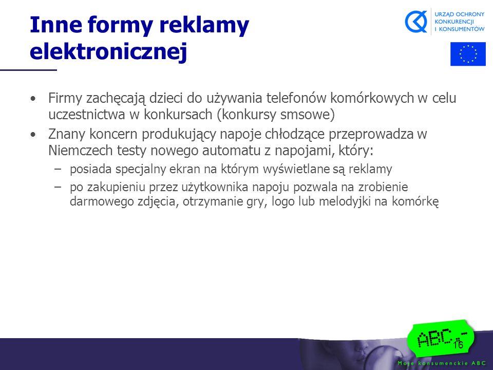 16 Inne formy reklamy elektronicznej Firmy zachęcają dzieci do używania telefonów komórkowych w celu uczestnictwa w konkursach (konkursy smsowe) Znany koncern produkujący napoje chłodzące przeprowadza w Niemczech testy nowego automatu z napojami, który: –posiada specjalny ekran na którym wyświetlane są reklamy –po zakupieniu przez użytkownika napoju pozwala na zrobienie darmowego zdjęcia, otrzymanie gry, logo lub melodyjki na komórkę