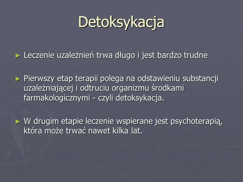 Detoksykacja ► Leczenie uzależnień trwa długo i jest bardzo trudne ► Pierwszy etap terapii polega na odstawieniu substancji uzależniającej i odtruciu organizmu środkami farmakologicznymi - czyli detoksykacja.