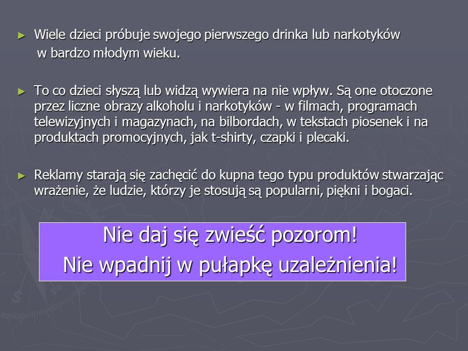 ► Wiele dzieci próbuje swojego pierwszego drinka lub narkotyków w bardzo młodym wieku.