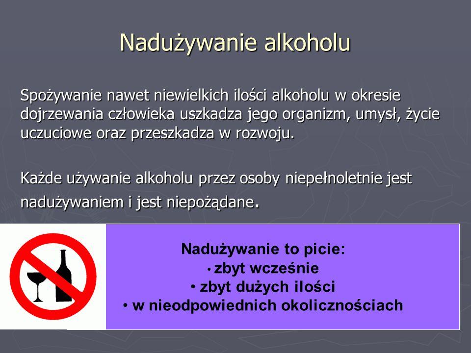 Nadużywanie alkoholu Spożywanie nawet niewielkich ilości alkoholu w okresie dojrzewania człowieka uszkadza jego organizm, umysł, życie uczuciowe oraz przeszkadza w rozwoju.