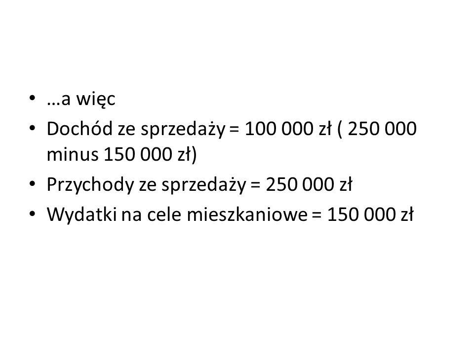 …a więc Dochód ze sprzedaży = 100 000 zł ( 250 000 minus 150 000 zł) Przychody ze sprzedaży = 250 000 zł Wydatki na cele mieszkaniowe = 150 000 zł