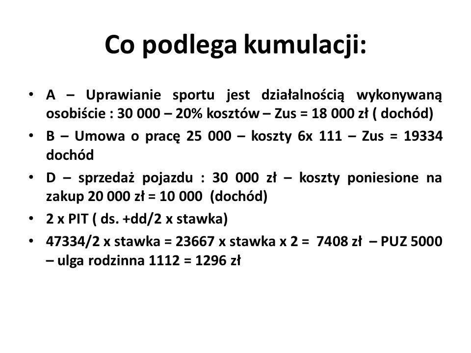 Co podlega kumulacji: A – Uprawianie sportu jest działalnością wykonywaną osobiście : 30 000 – 20% kosztów – Zus = 18 000 zł ( dochód) B – Umowa o pracę 25 000 – koszty 6x 111 – Zus = 19334 dochód D – sprzedaż pojazdu : 30 000 zł – koszty poniesione na zakup 20 000 zł = 10 000 (dochód) 2 x PIT ( ds.