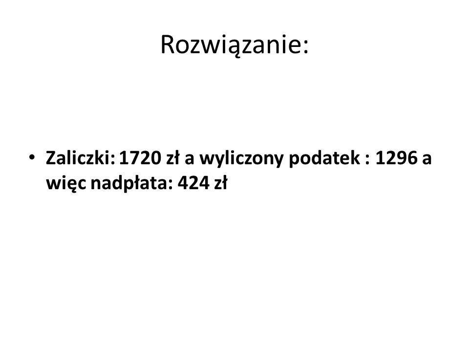 Rozwiązanie: Zaliczki: 1720 zł a wyliczony podatek : 1296 a więc nadpłata: 424 zł