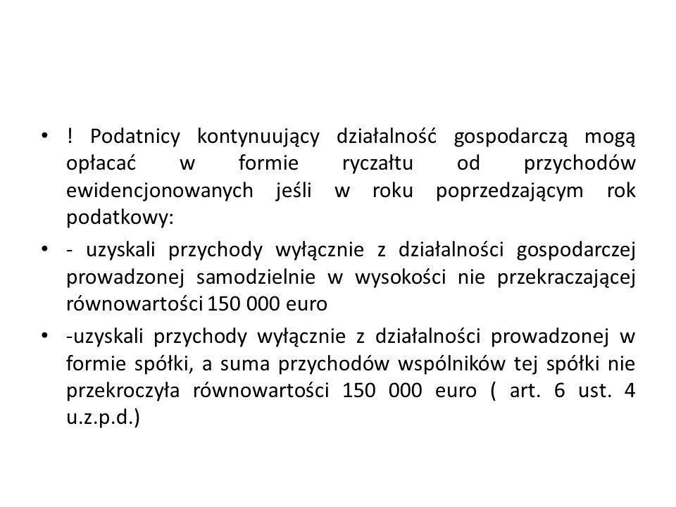 Podatnicy kontynuujący działalność gospodarczą mogą opłacać w formie ryczałtu od przychodów ewidencjonowanych jeśli w roku poprzedzającym rok podatkowy: - uzyskali przychody wyłącznie z działalności gospodarczej prowadzonej samodzielnie w wysokości nie przekraczającej równowartości 150 000 euro -uzyskali przychody wyłącznie z działalności prowadzonej w formie spółki, a suma przychodów wspólników tej spółki nie przekroczyła równowartości 150 000 euro ( art.