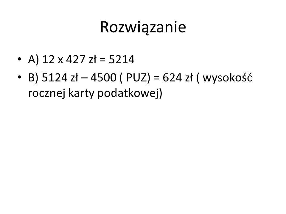 Rozwiązanie A) 12 x 427 zł = 5214 B) 5124 zł – 4500 ( PUZ) = 624 zł ( wysokość rocznej karty podatkowej)