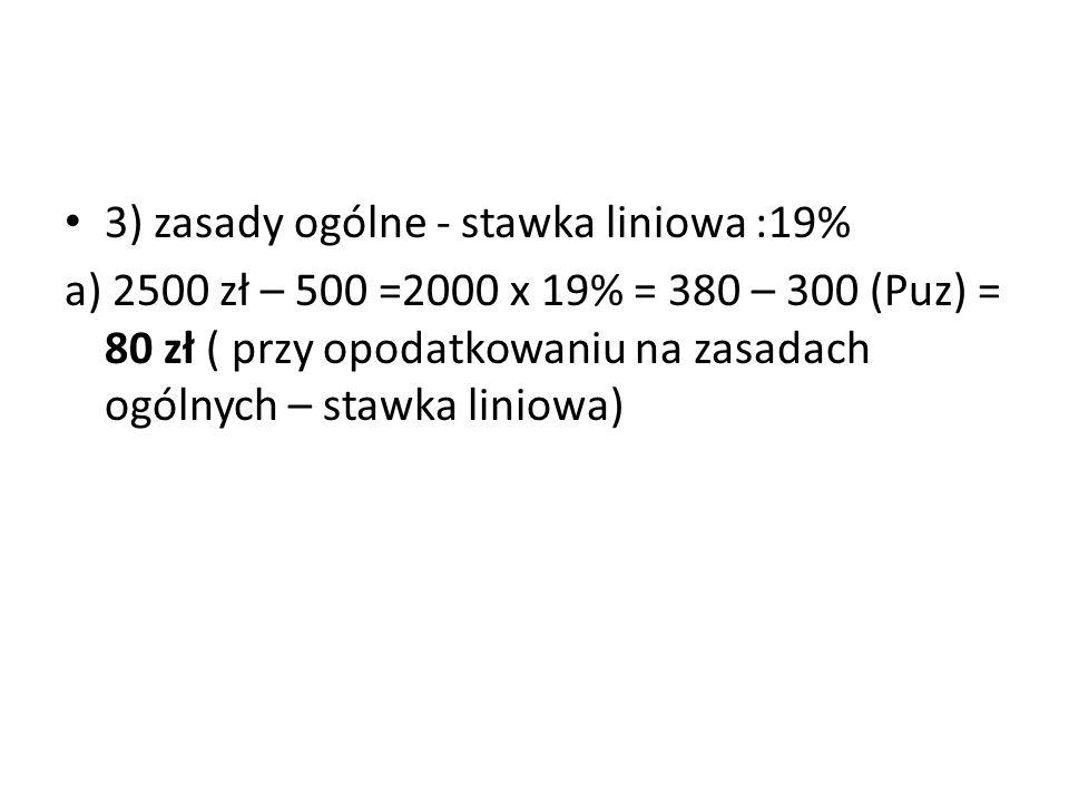 3) zasady ogólne - stawka liniowa :19% a) 2500 zł – 500 =2000 x 19% = 380 – 300 (Puz) = 80 zł ( przy opodatkowaniu na zasadach ogólnych – stawka liniowa)