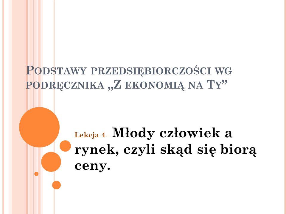 """P ODSTAWY PRZEDSIĘBIORCZOŚCI WG PODRĘCZNIKA """"Z EKONOMIĄ NA T Y Lekcja 4 – Młody człowiek a rynek, czyli skąd się biorą ceny."""