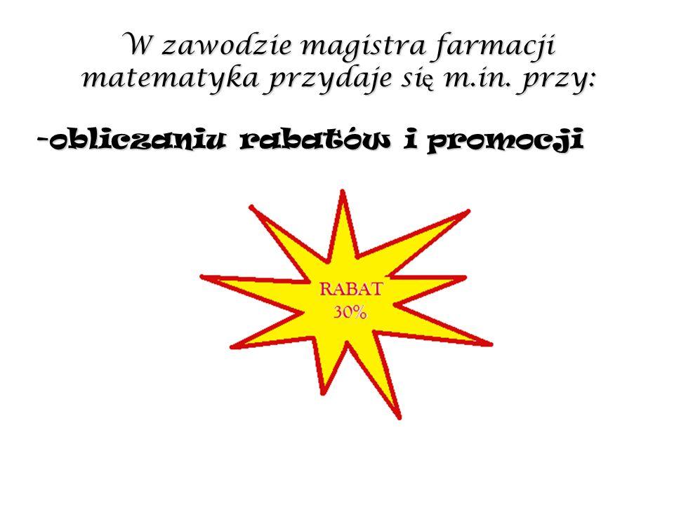 W zawodzie magistra farmacji matematyka przydaje si ę m.in. przy: -obliczaniu rabatów i promocji