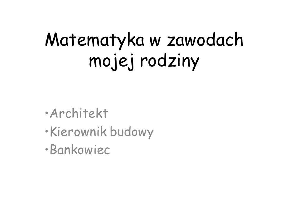 Matematyka w zawodach mojej rodziny Architekt Kierownik budowy Bankowiec
