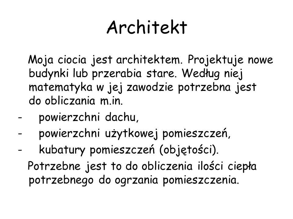 Architekt Moja ciocia jest architektem. Projektuje nowe budynki lub przerabia stare. Według niej matematyka w jej zawodzie potrzebna jest do obliczani